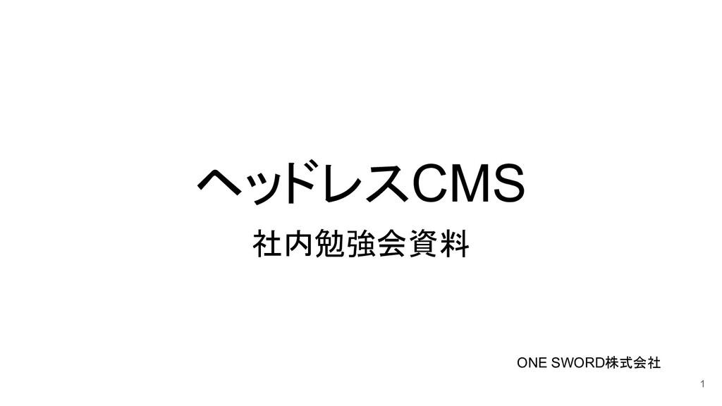 ヘッドレスCMS 社内勉強会資料 1 ONE SWORD株式会社