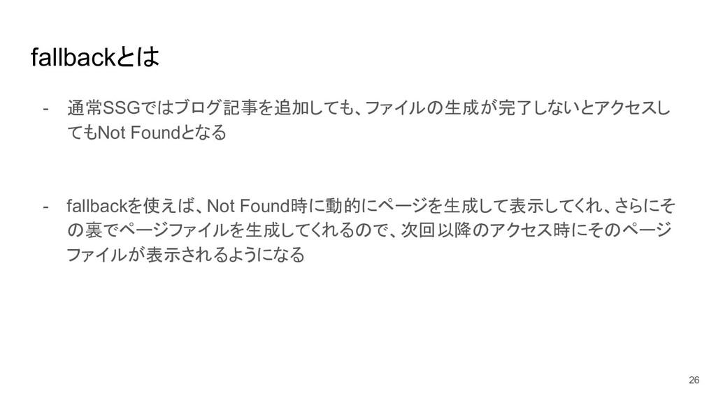 fallbackとは - 通常SSGではブログ記事を追加しても、ファイルの生成が完了しないとア...