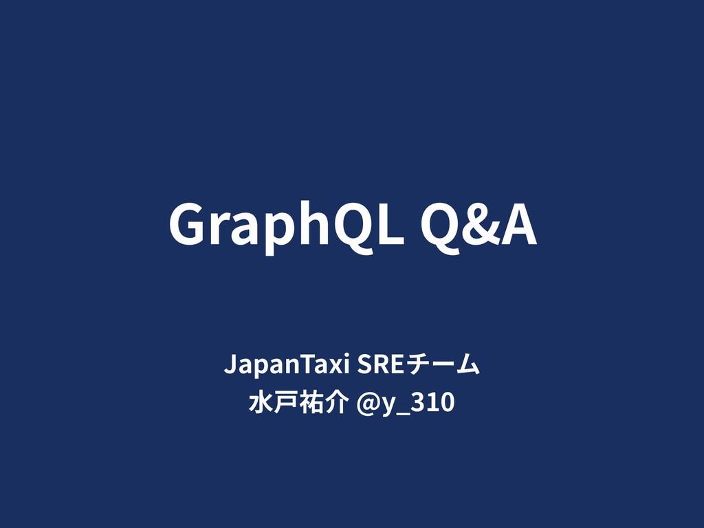GraphQL Q&A JapanTaxi SREチーム ⽔⼾祐介 @y_310