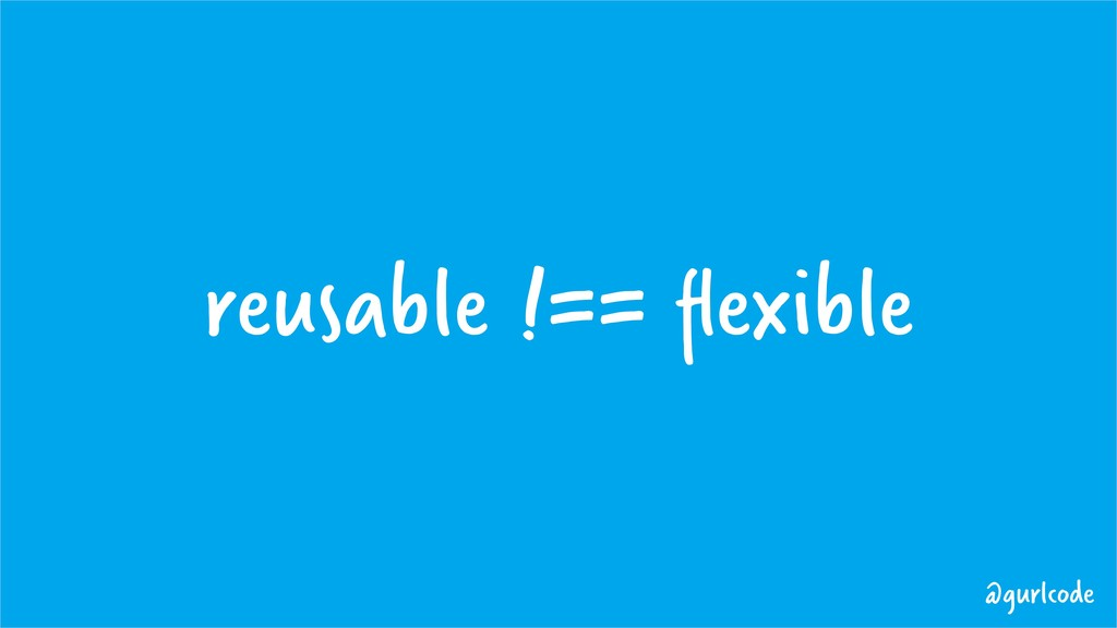 reusable !== flexible @gurlcode