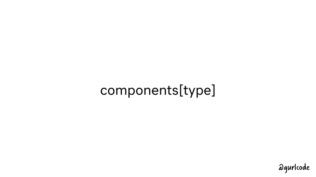 components[type] @gurlcode