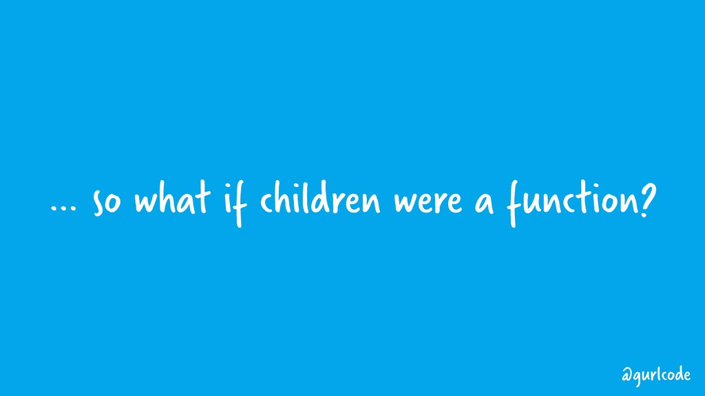 … so what if children were a function? @gurlcode