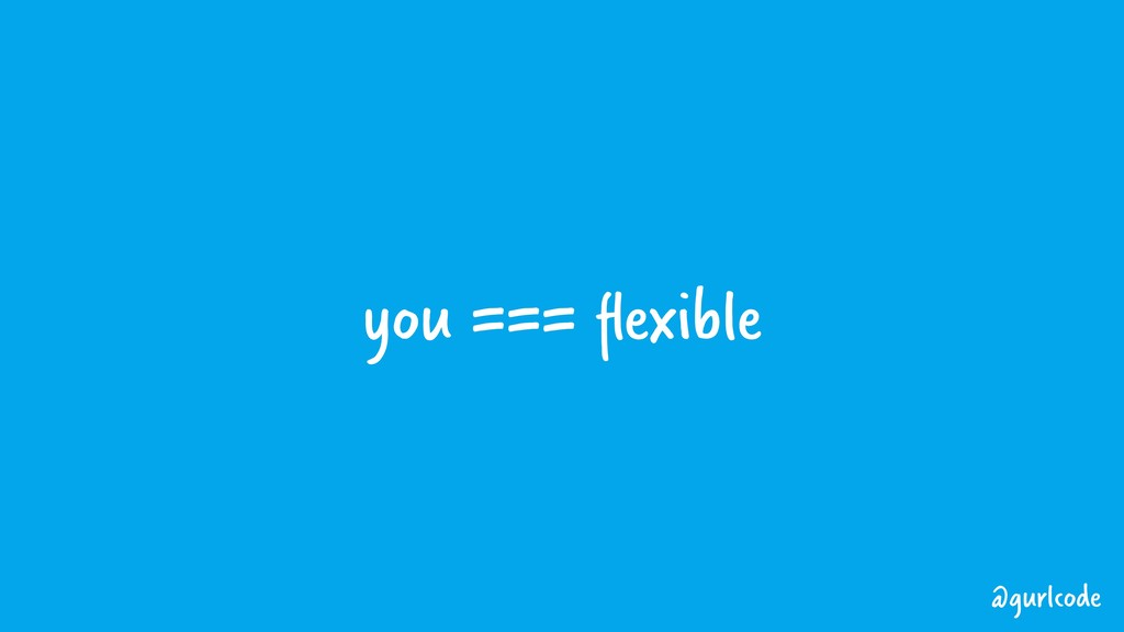 you === flexible @gurlcode