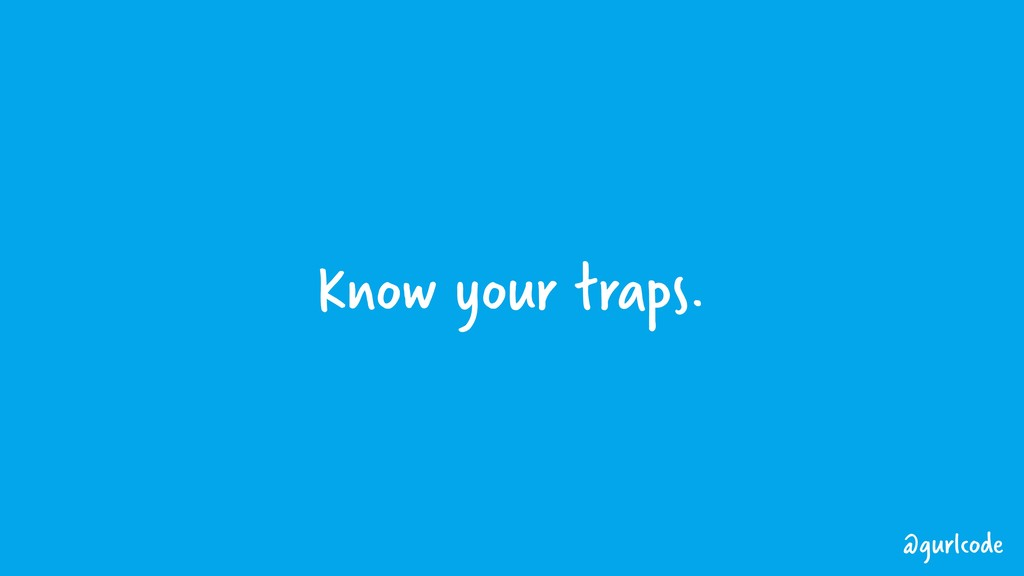 Know your traps. @gurlcode