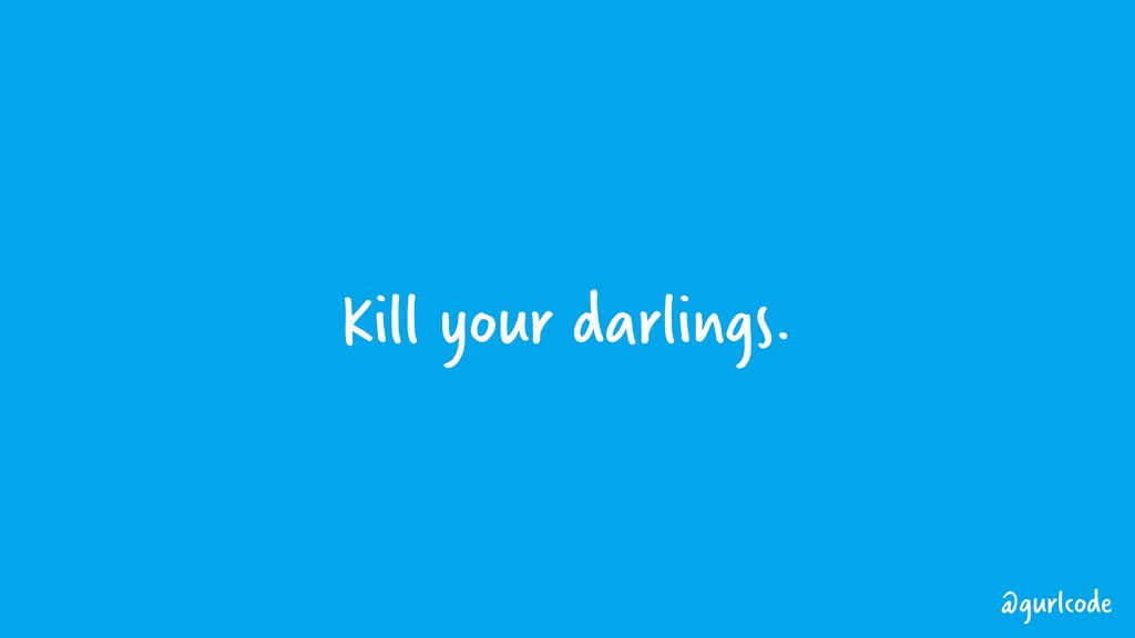 Kill your darlings. @gurlcode