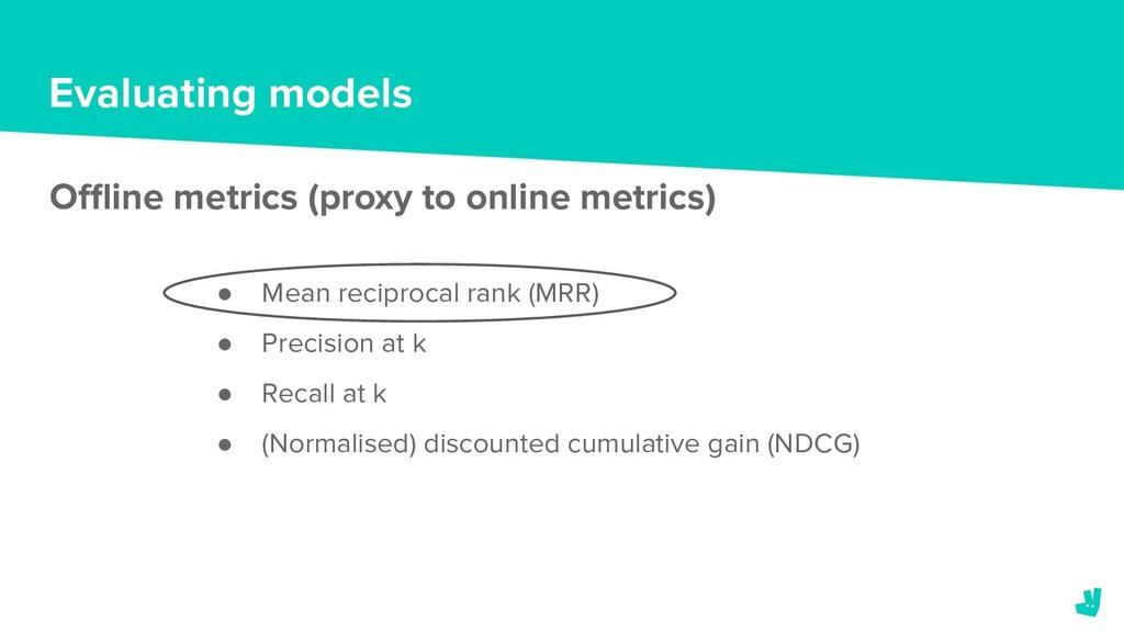 Evaluating models Offline metrics (proxy to onlin...