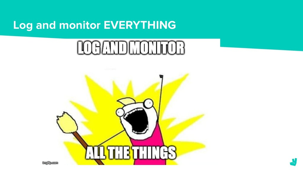 Log and monitor EVERYTHING