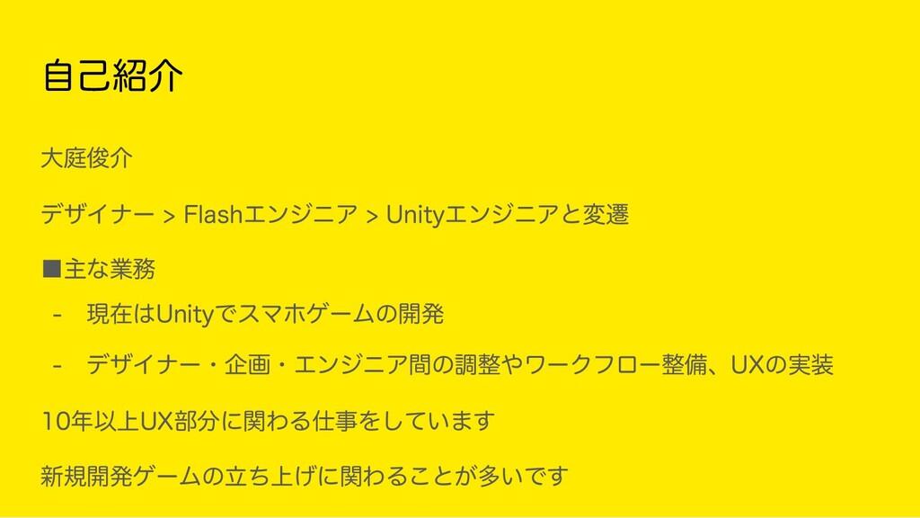 自己紹介 大庭俊介 デザイナー > Flash > Unityと遷移 ■主な業務 - ...
