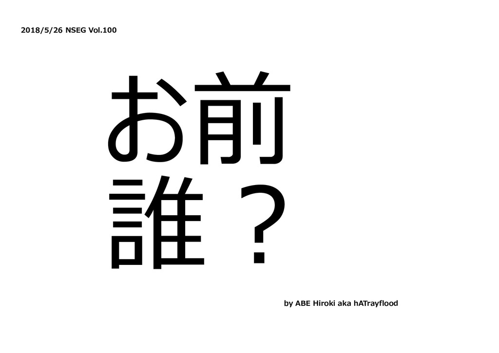 2018/5/26 NSEG Vol.100 お前 誰︖ by ABE Hiroki aka ...