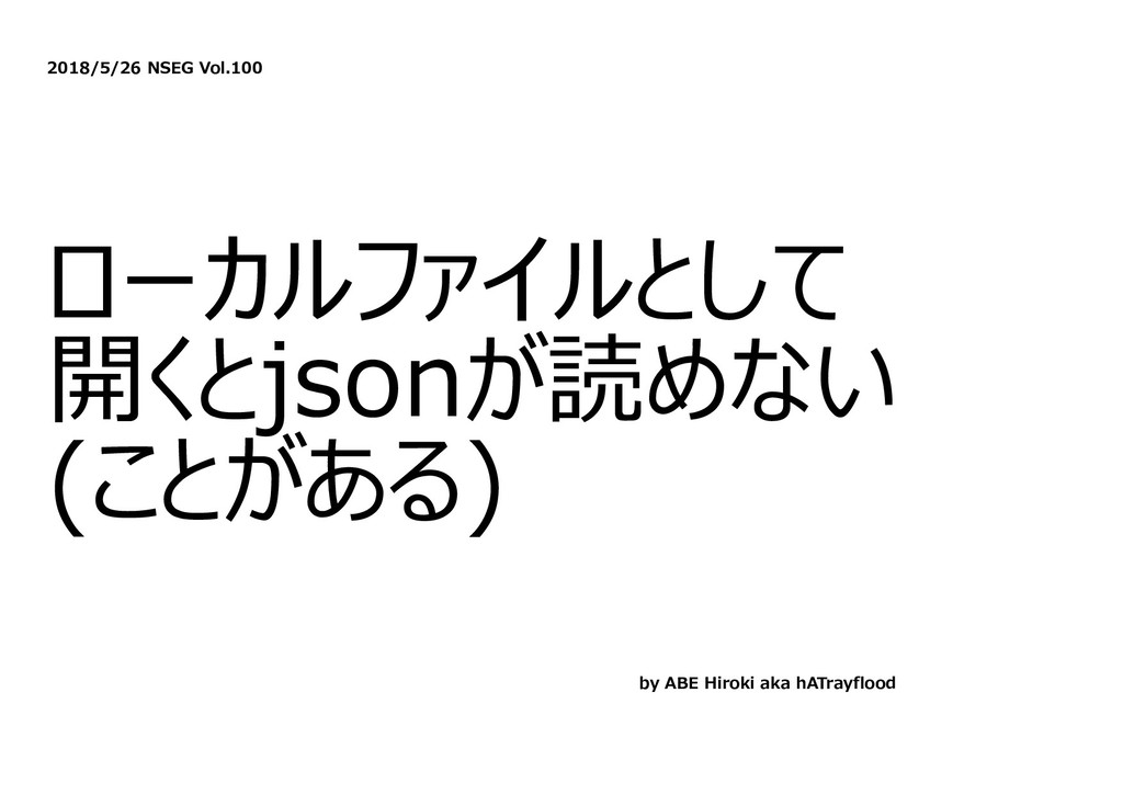 2018/5/26 NSEG Vol.100 ローカルファイルとして 開くとjsonが読めない...