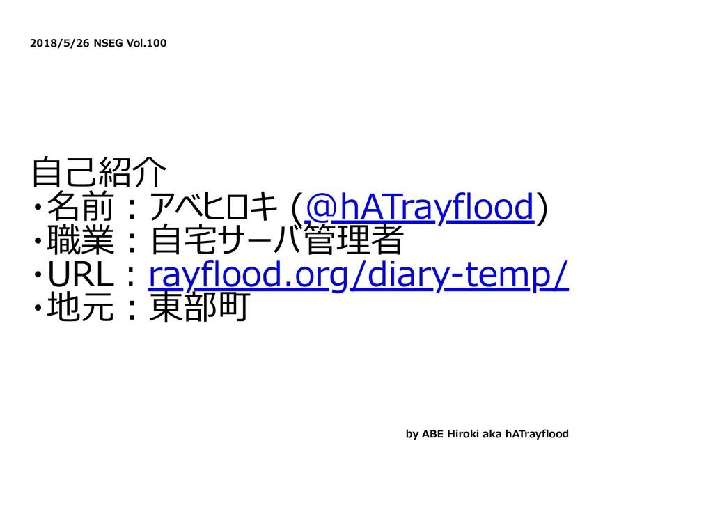 2018/5/26 NSEG Vol.100 ⾃⼰紹介 ・名前︓アベヒロキ (@hATrayf...