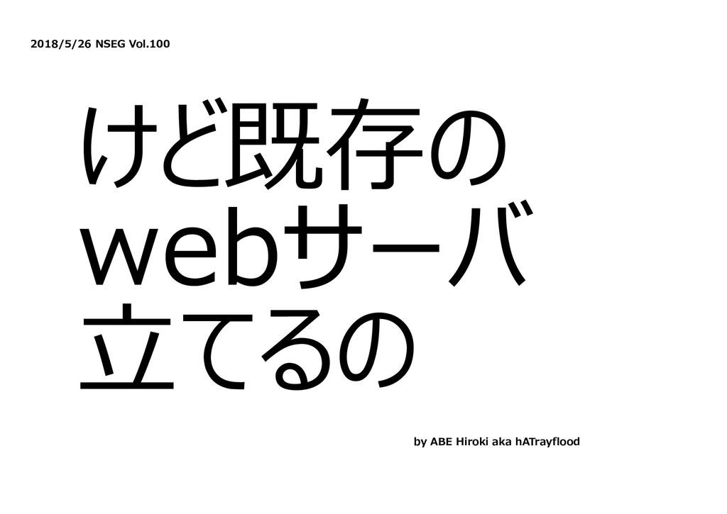 2018/5/26 NSEG Vol.100 けど既存の webサーバ ⽴てるの by ABE...