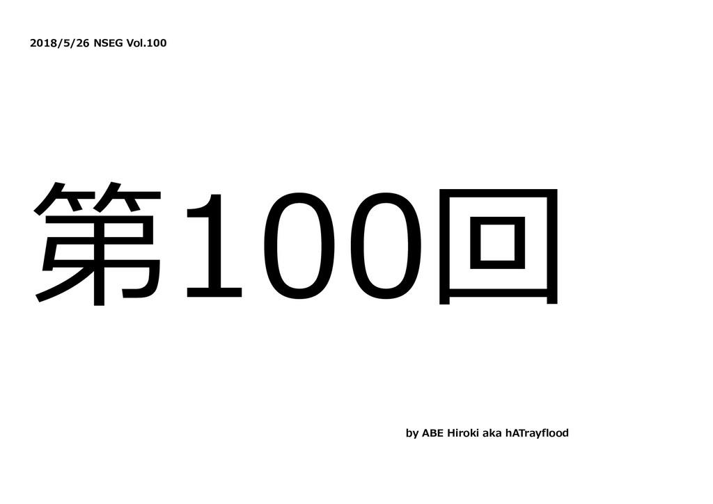 2018/5/26 NSEG Vol.100 第100回 by ABE Hiroki aka ...