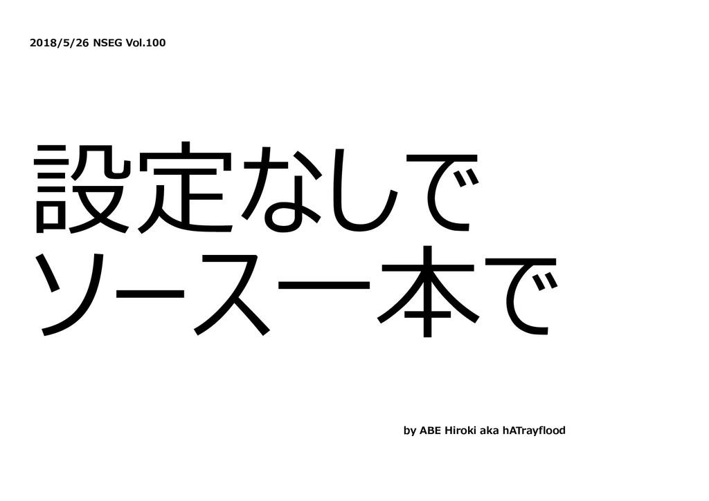 2018/5/26 NSEG Vol.100 設定なしで ソース⼀本で by ABE Hiro...