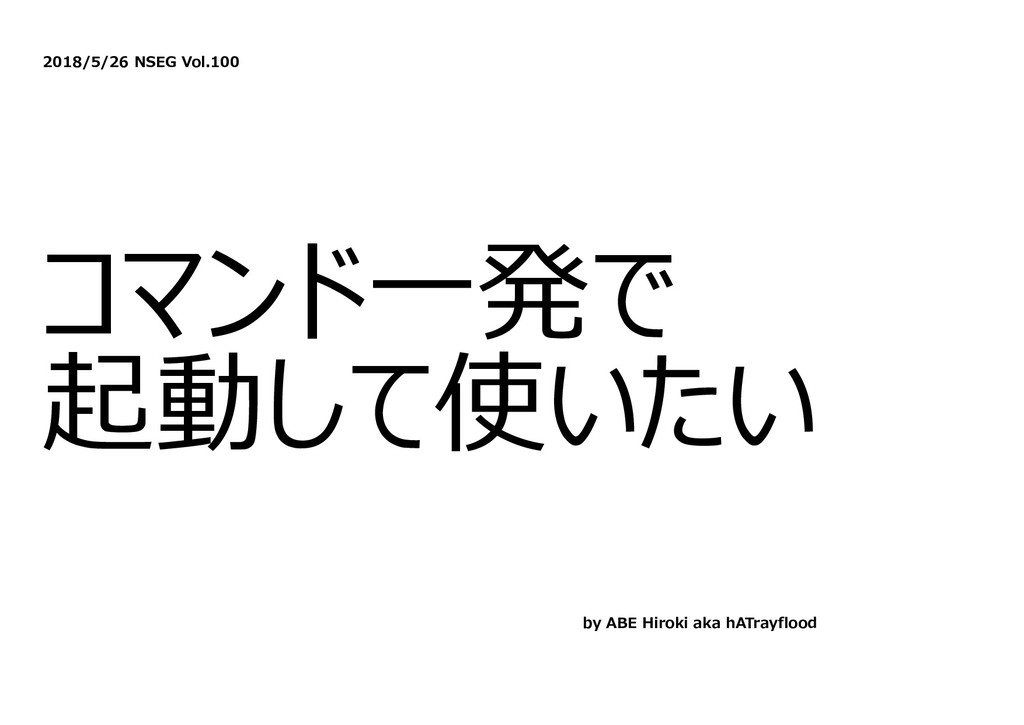 2018/5/26 NSEG Vol.100 コマンド⼀発で 起動して使いたい by ABE ...