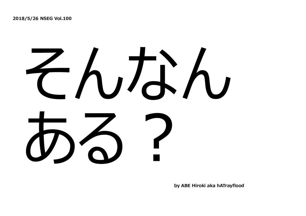 2018/5/26 NSEG Vol.100 そんなん ある︖ by ABE Hiroki a...