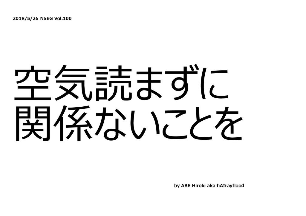 2018/5/26 NSEG Vol.100 空気読まずに 関係ないことを by ABE Hi...