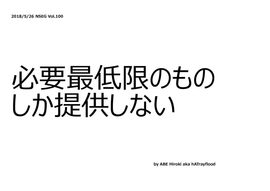 2018/5/26 NSEG Vol.100 必要最低限のもの しか提供しない by ABE ...