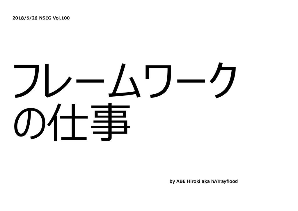 2018/5/26 NSEG Vol.100 フレームワーク の仕事 by ABE Hirok...