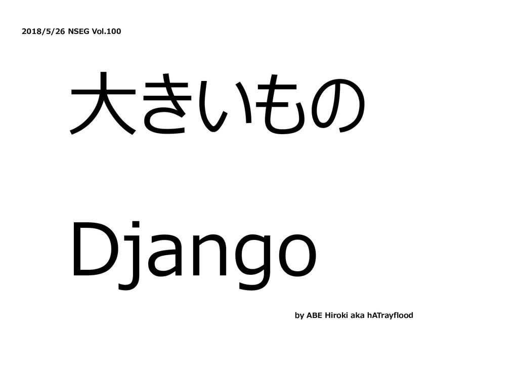2018/5/26 NSEG Vol.100 ⼤きいもの Django by ABE Hiro...
