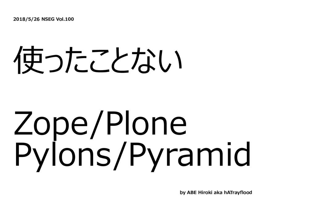 2018/5/26 NSEG Vol.100 使ったことない Zope/Plone Pylon...