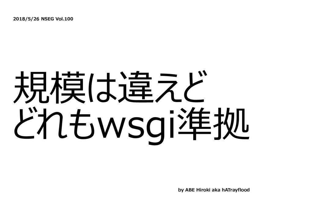 2018/5/26 NSEG Vol.100 規模は違えど どれもwsgi準拠 by ABE ...