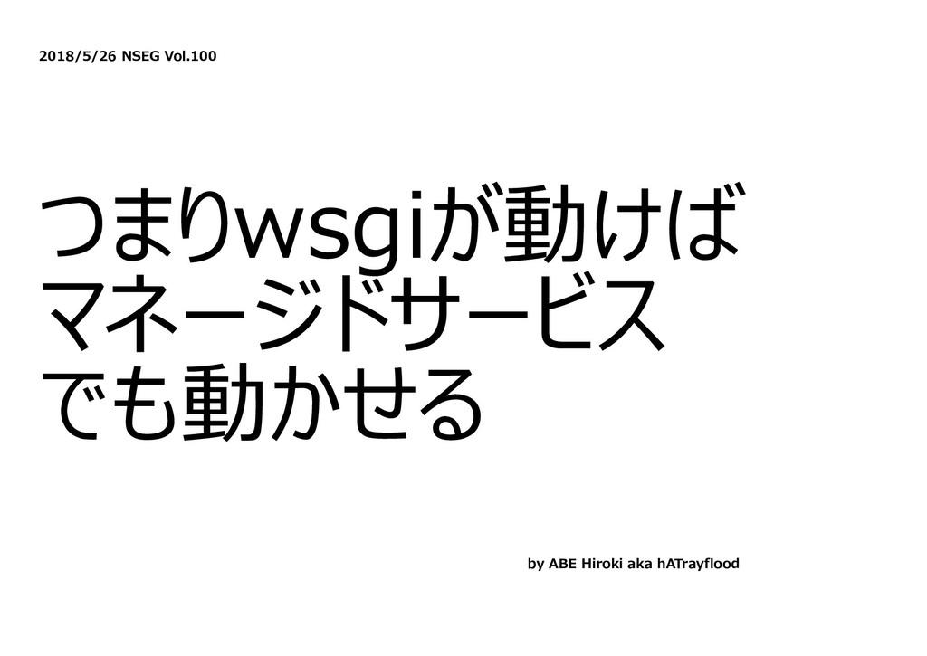 2018/5/26 NSEG Vol.100 つまりwsgiが動けば マネージドサービス でも...