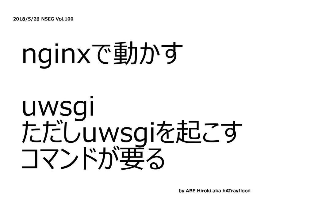 2018/5/26 NSEG Vol.100 nginxで動かす uwsgi ただしuwsgi...