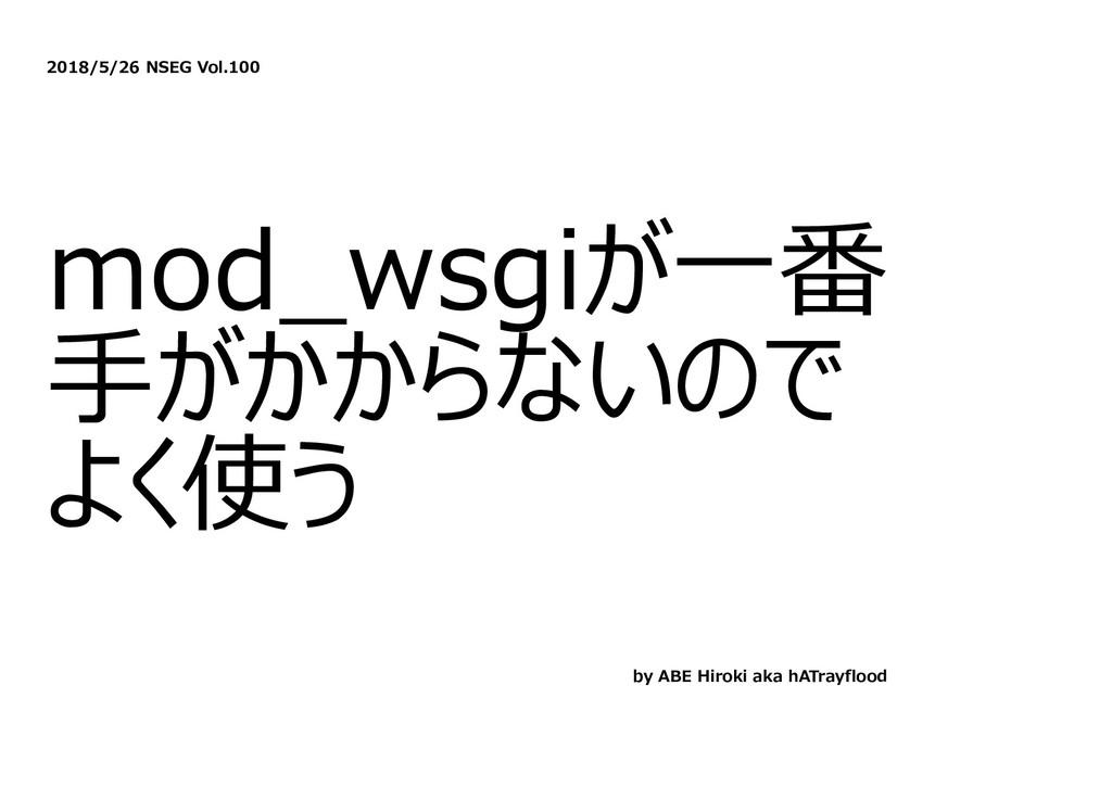 2018/5/26 NSEG Vol.100 mod_wsgiが⼀番 ⼿がかからないので よく...