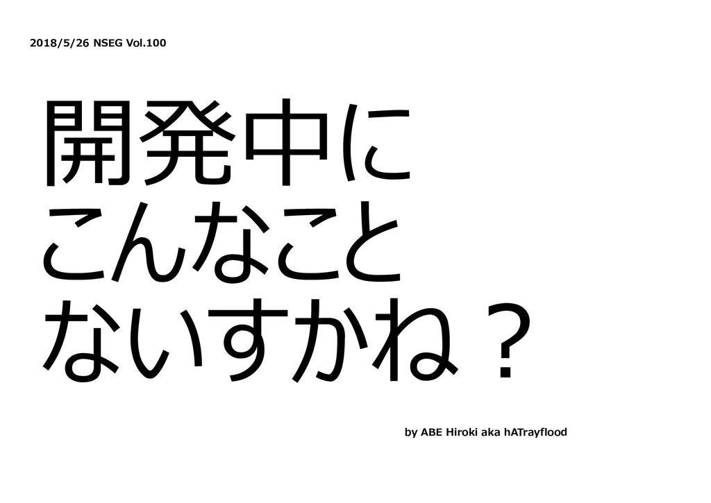 2018/5/26 NSEG Vol.100 開発中に こんなこと ないすかね︖ by ABE...
