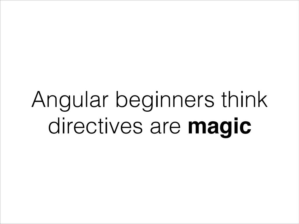 Angular beginners think directives are magic