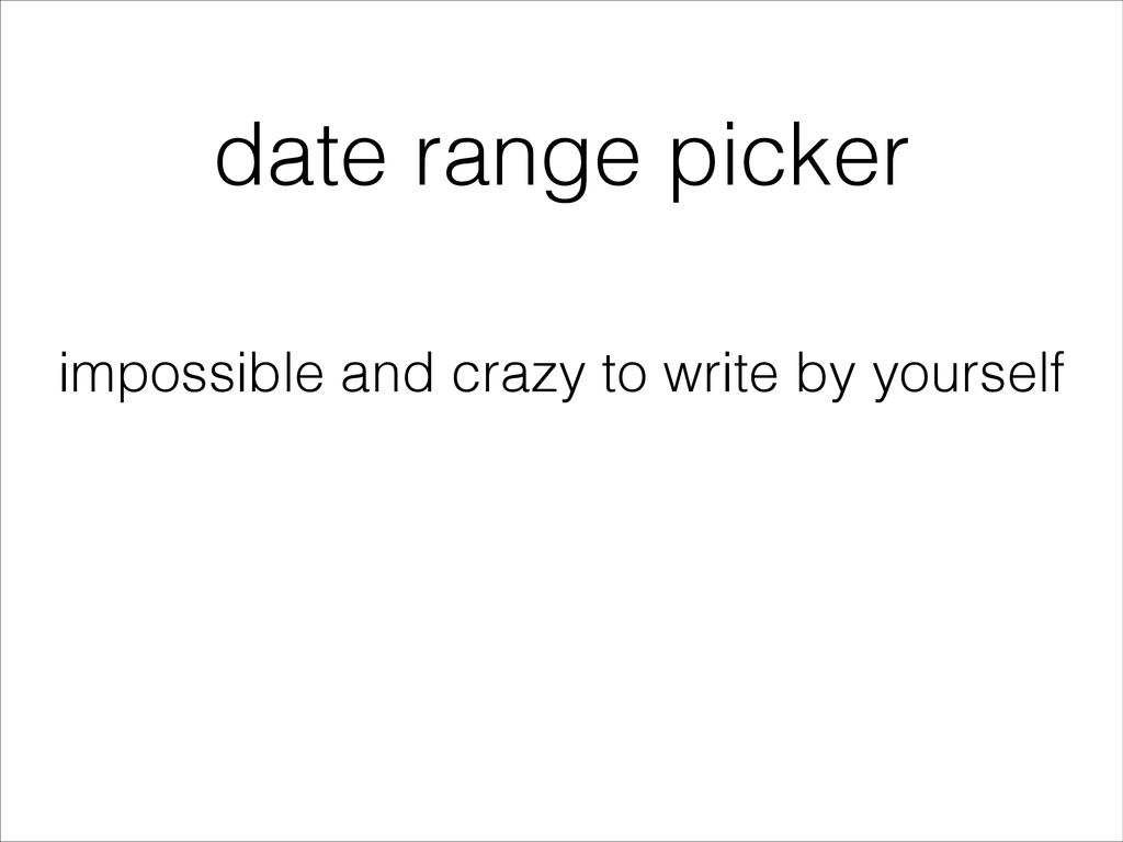 date range picker impossible and crazy to write...