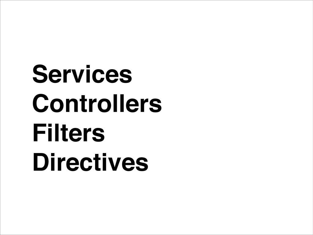 Services! Controllers! Filters! Directives