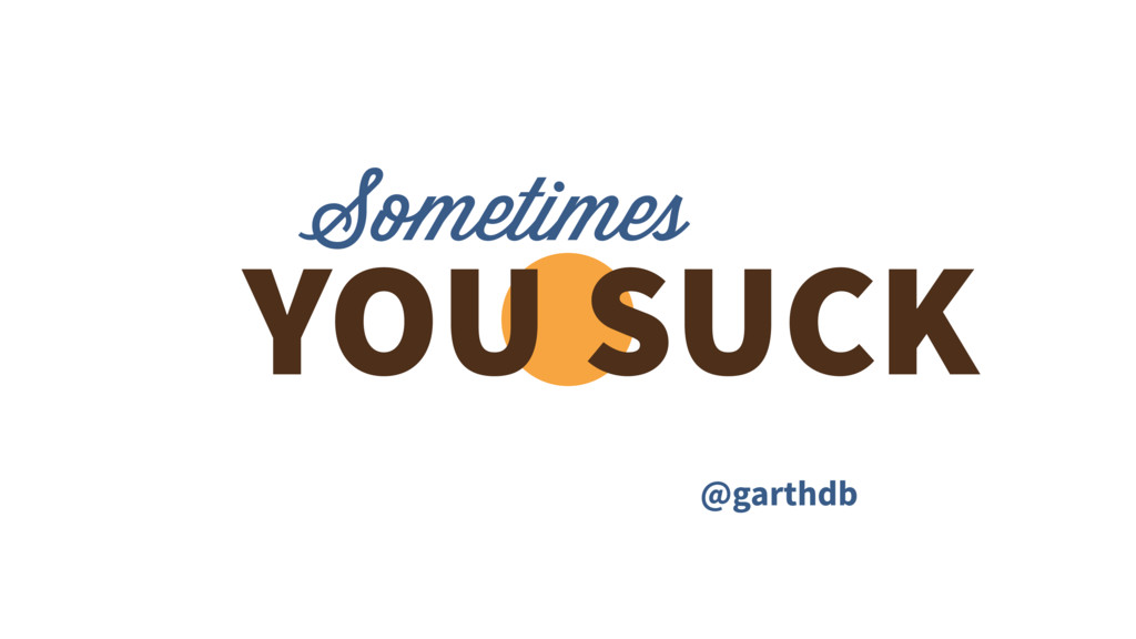 Sometimes YOU SUCK @garthdb