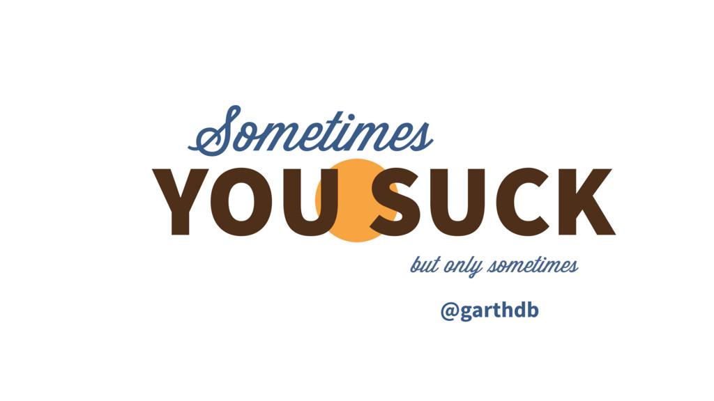 Sometimes YOU SUCK @garthdb but only sometimes