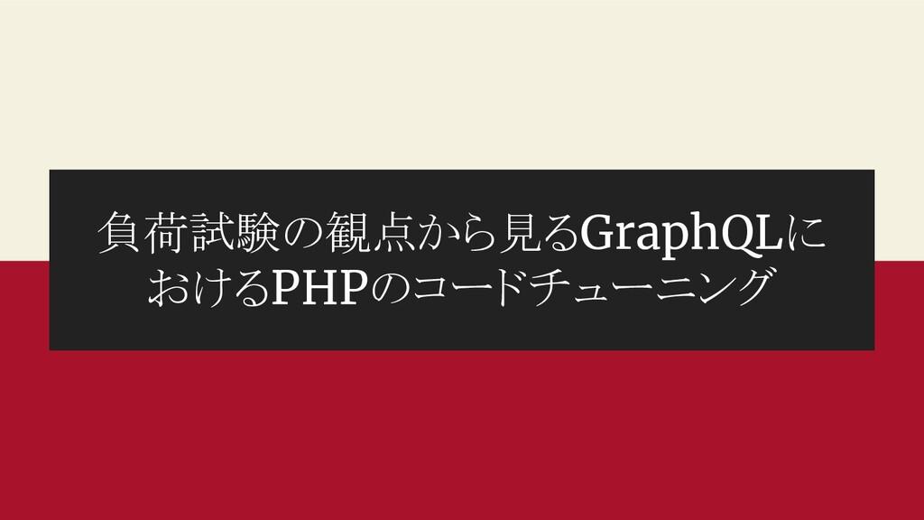 負荷試験の観点から見るGraphQLに おけるPHPのコードチューニング