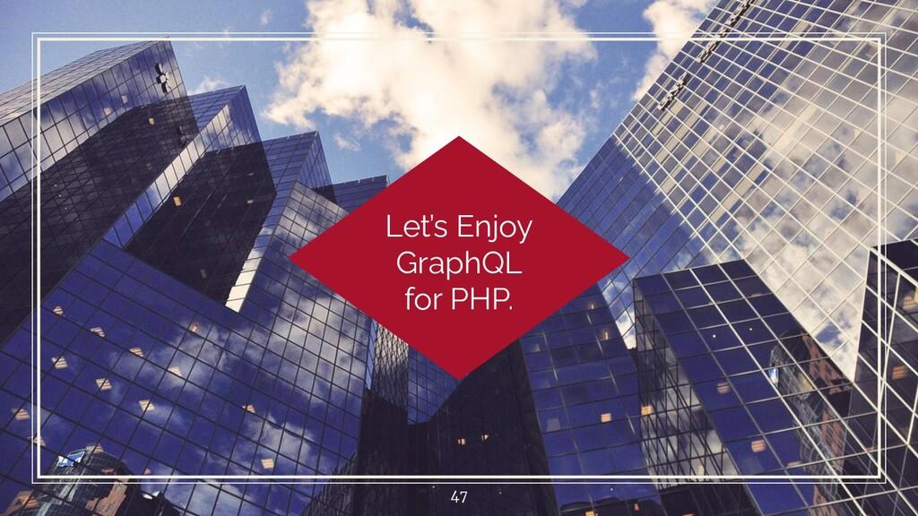 Let's Enjoy GraphQL for PHP. 47
