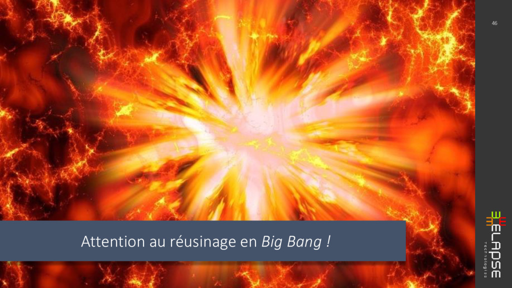 Attention au réusinage en Big Bang ! 46