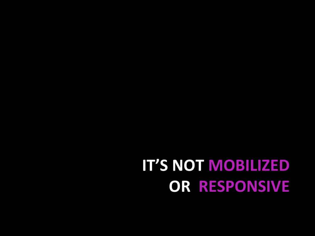 IT'S NOT MOBILIZED OR RESPONSIVE