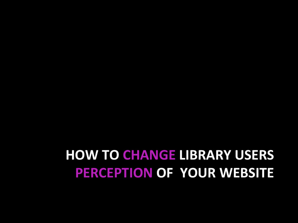 HOW TO CHANGE LIBRARY USERS PERCEPTION OF YOUR ...