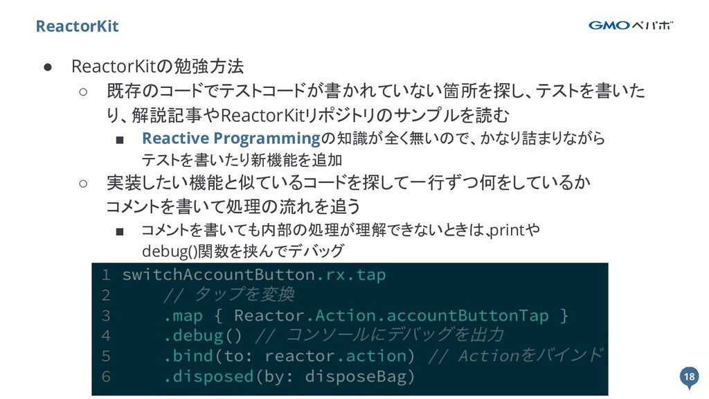 18 ● ReactorKitの勉強方法 ○ 既存のコードでテストコードが書かれていない箇所を...