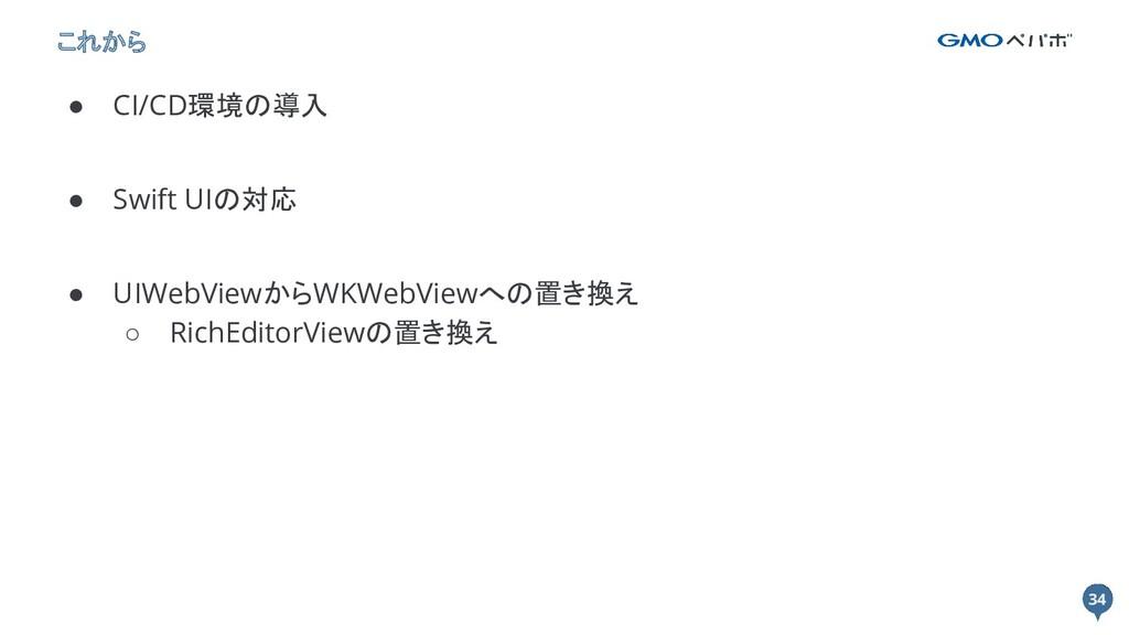 34 34 これから ● CI/CD環境の導入 ● Swift UIの対応 ● UIWebVi...