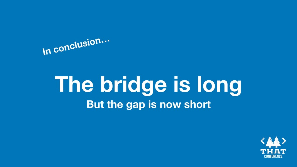The bridge is long In conclusion… But the gap i...