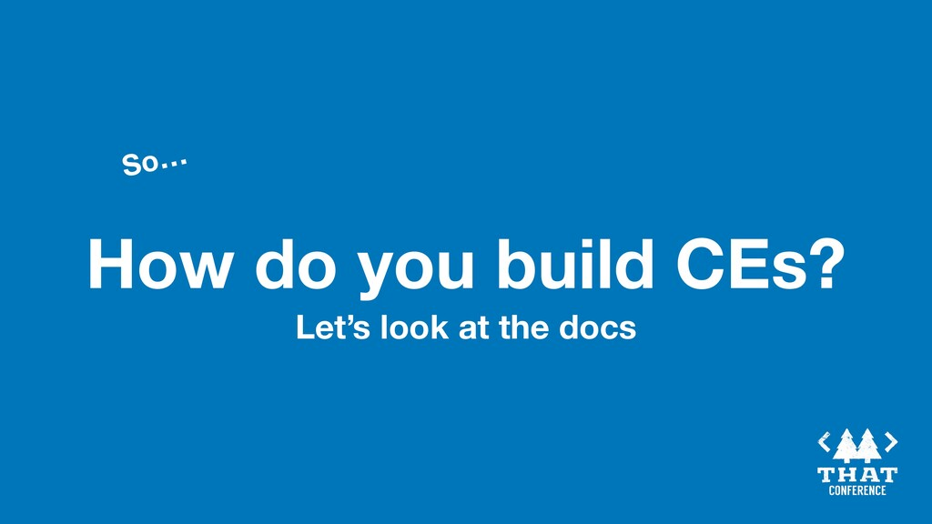 How do you build CEs? So… Let's look at the docs