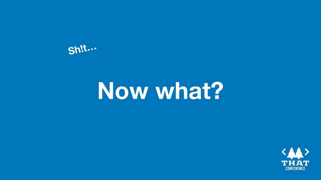 Now what? Sh!t…