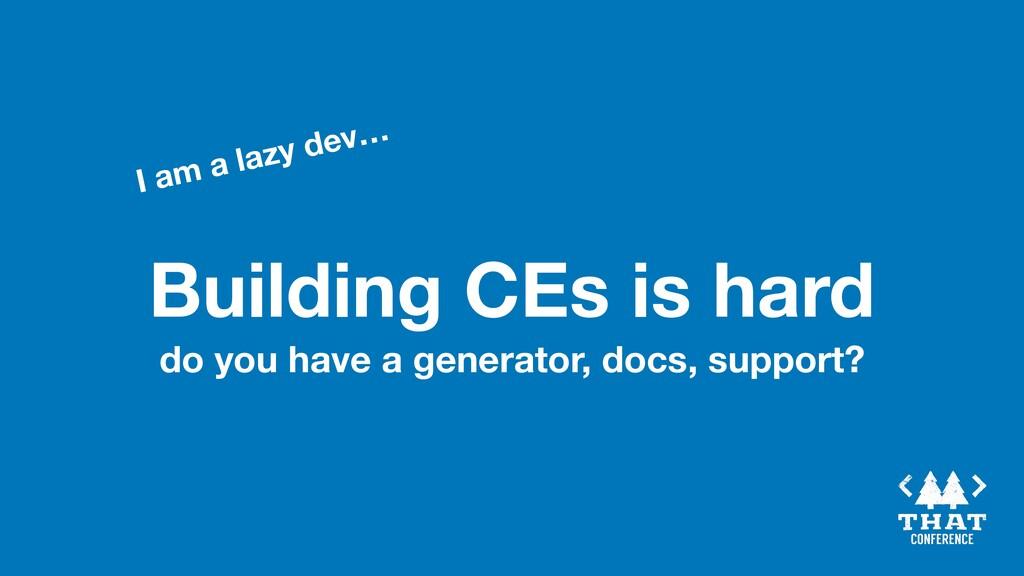 Building CEs is hard I am a lazy dev… do you ha...
