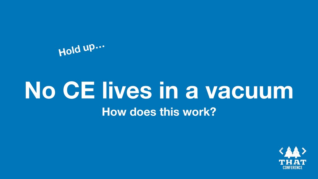 No CE lives in a vacuum Hold up… How does this ...