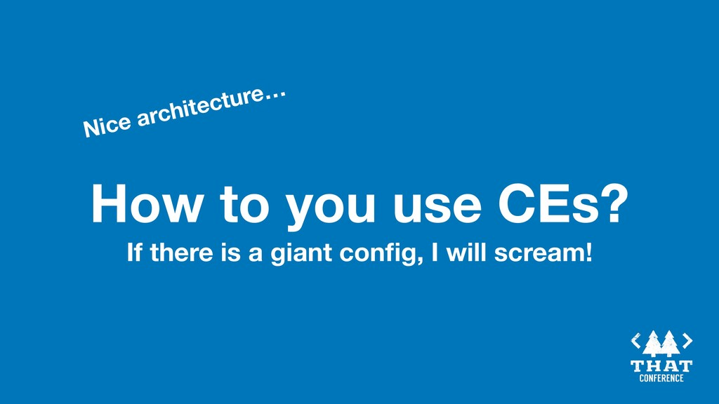 How to you use CEs? Nice architecture… If there...