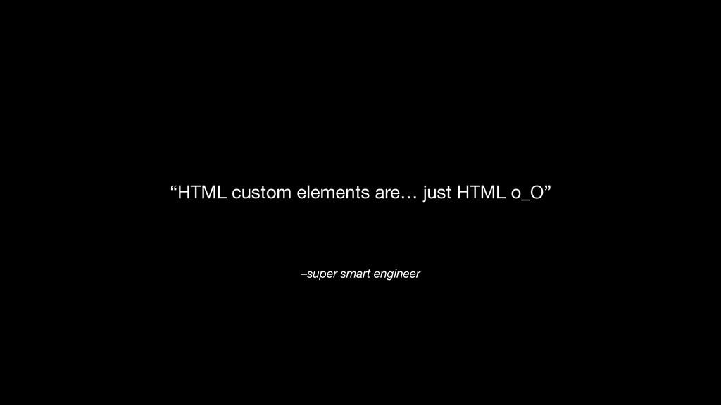 "–super smart engineer ""HTML custom elements are..."