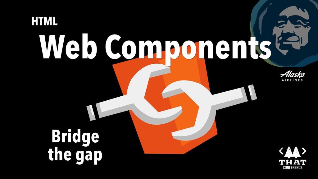 Bridge the gap HTML Web Components